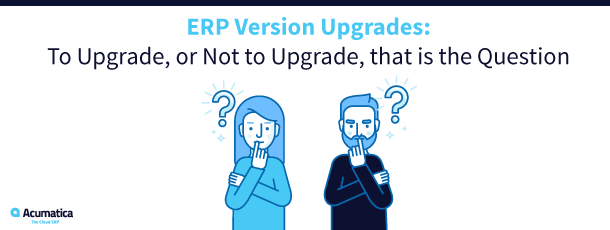 ERP Version Upgrades: To Upgrade, or Not to Upgrade, that is the Question