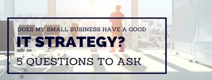 Does My Small Business Have a Good IT Strategy? 5 Questions to Ask
