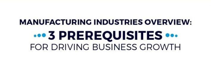 Manufacturing Industries Overview: 3 Prerequisites for Driving Business Growth