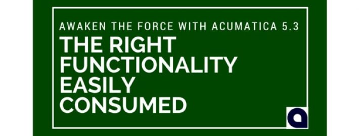 Awaken the Force with Acumatica 5.3: The Right Functionality Easily Consumed