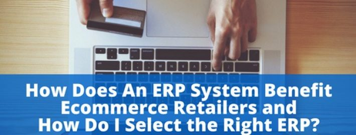 How Does An ERP System Benefit Ecommerce Retailers and How Do I Select the Right ERP?