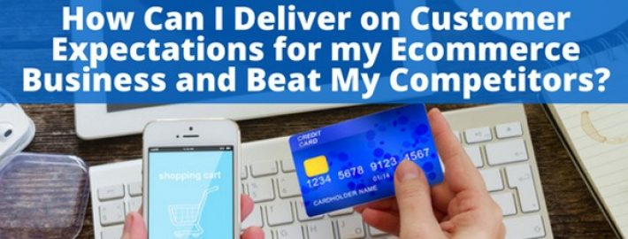 How Can I Deliver on Customer Expectations for my Ecommerce Business and Beat My Competitors?
