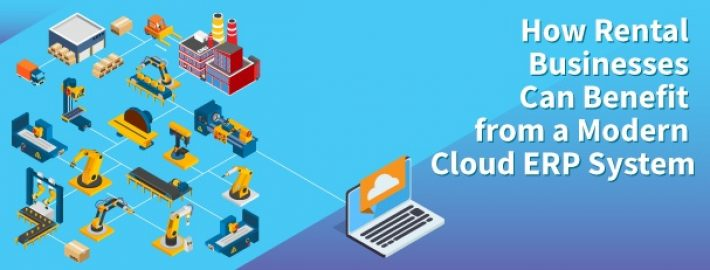 How Rental Businesses Can Benefit from a Modern Cloud ERP System