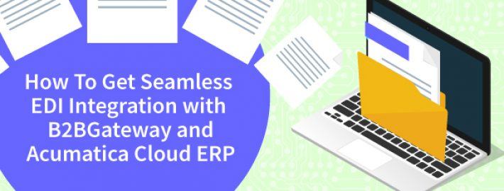 How to Get Seamless EDI Integration with B2BGateway and Acumatica Cloud ERP
