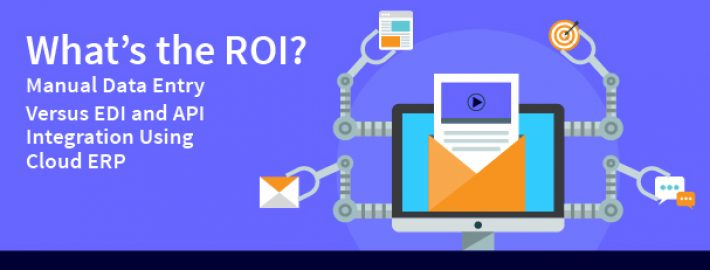 What's the ROI? Manual Data Entry Versus EDI and API Integration Using Cloud ERP