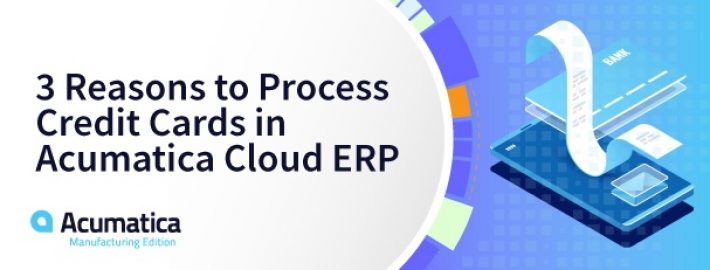 3 Reasons to Process Credit Cards in Acumatica Cloud ERP