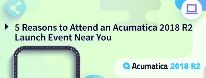5 Reasons to Attend an Acumatica 2018 R2 Launch Event Near You
