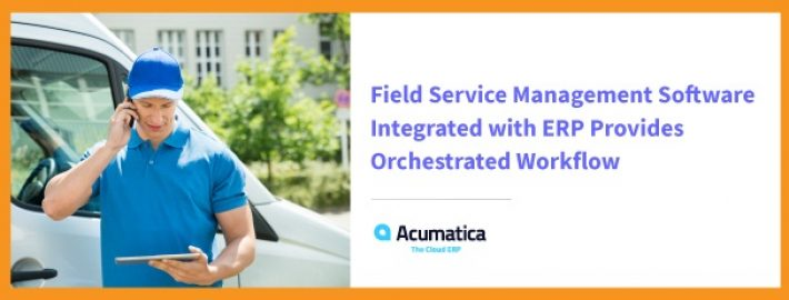 Field Service Management Software Integrated with ERP Provides Orchestrated Workflow