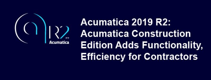 2019 R2: Acumatica Construction Edition Adds Functionality, Efficiency for Contractors