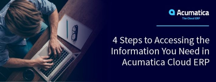 4 Steps to Accessing the Information You Need in Acumatica Cloud ERP