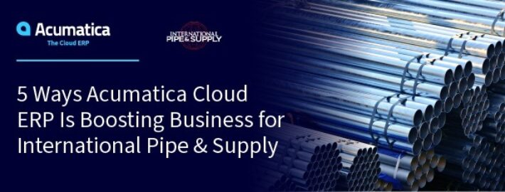 5 Ways Acumatica Cloud ERP Is Boosting Business for International Pipe & Supply