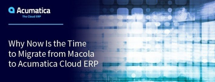 Why Now Is the Time to Migrate from Macola™ to Acumatica Cloud ERP