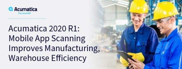 Acumatica 2020 R1: Mobile App Scanning Improves Manufacturing, Warehouse Efficiency