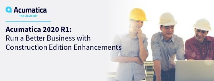 Acumatica 2020 R1: Run a Better Business with Construction Edition Enhancements