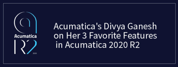 Acumatica's Divya Ganesh on Her 3 Favorite Features in Acumatica 2020 R2