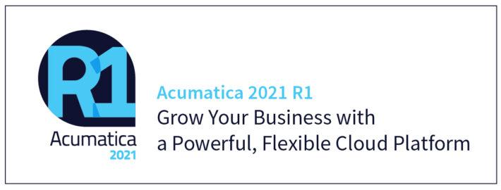 Acumatica 2021 R1:Grow Your Business with a Powerful, Flexible Cloud Platform